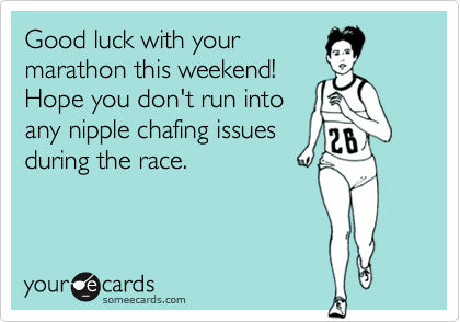 Good luck with yourmarathon this weekend! Hope you don't run into any nipple chafing issuesduring the race.