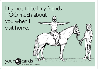 I try not to tell my friendsTOO much aboutyou when I visit home.