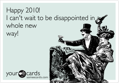 Happy 2010!  I can't wait to be disappointed in a whole new way!