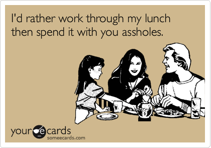 I'd rather work through my lunch then spend it with you assholes.