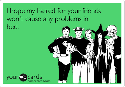 I hope my hatred for your friends won't cause any problems in bed.