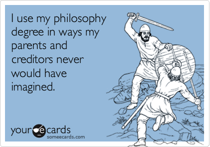 I use my philosophydegree in ways myparents and creditors neverwould have imagined.