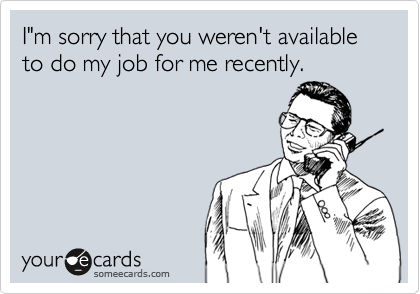 "I""m sorry that you weren't available to do my job for me recently."