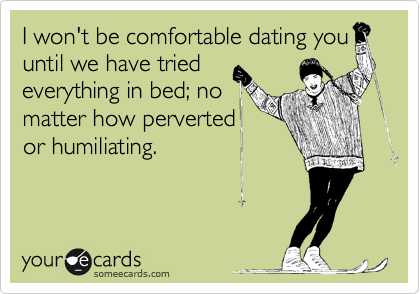 I won't be comfortable dating you until we have tried