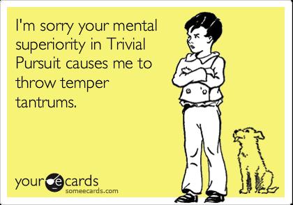 I'm sorry your mentalsuperiority in TrivialPursuit causes me tothrow tempertantrums.