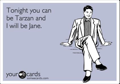 Tonight you can  be Tarzan and  I will be Jane.