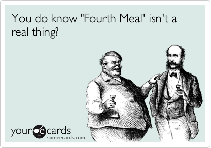 "You do know ""Fourth Meal"" isn't a real thing?"