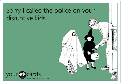Sorry I called the police on your disruptive kids.