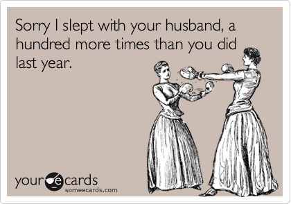 Sorry I slept with your husband, a hundred more times than you didlast year.