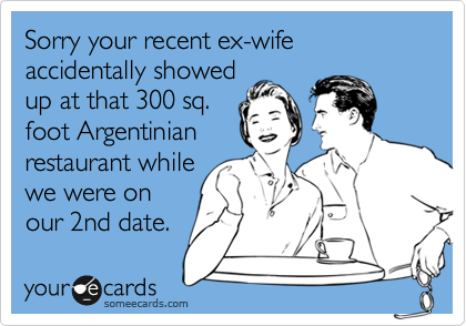 Sorry your recent ex-wife accidentally showed up at that 300 sq. foot Argentinian restaurant while we were on our 2nd date.