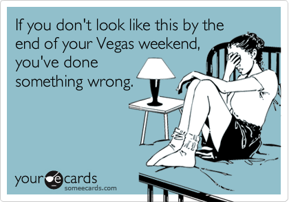 If you don't look like this by theend of your Vegas weekend,you've donesomething wrong.