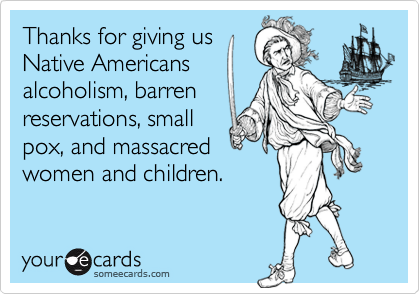 Thanks for giving us Native Americans alcoholism, barren ...