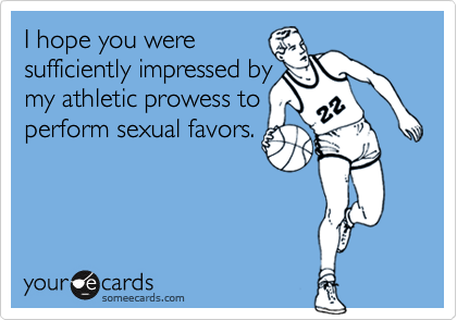 I hope you weresufficiently impressed bymy athletic prowess toperform sexual favors.
