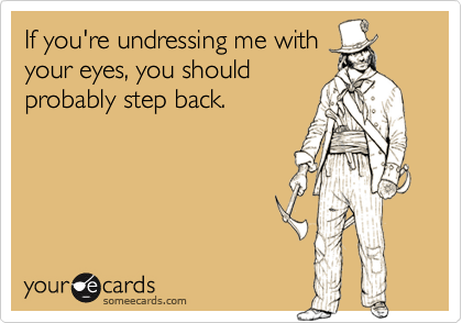 If you're undressing me withyour eyes, you shouldprobably step back.