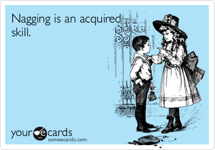 Nagging is an acquired skill.