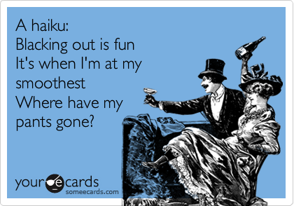 A haiku:Blacking out is funIt's when I'm at mysmoothestWhere have mypants gone?
