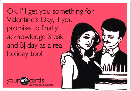 Ok, I'll get you something for Valentine's Day, if youpromise to finallyacknowledge Steakand BJ day as a realholiday too!
