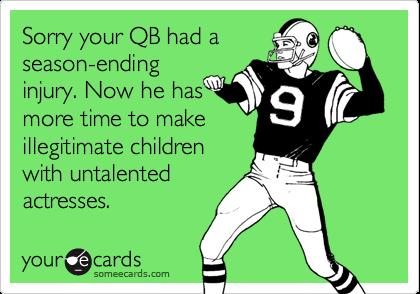 Sorry your QB had aseason-endinginjury. Now he hasmore time to makeillegitimate childrenwith untalentedactresses.