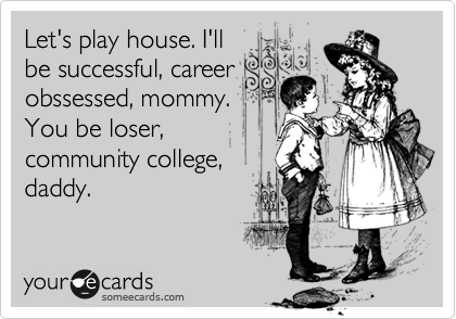 Let's play house. I'llbe successful, careerobssessed, mommy.You be loser,community college,daddy.