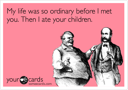 My life was so ordinary before I met you. Then I ate your children.