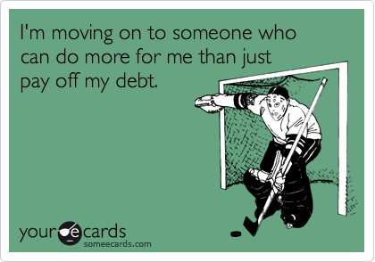 I'm moving on to someone who can do more for me than justpay off my debt.