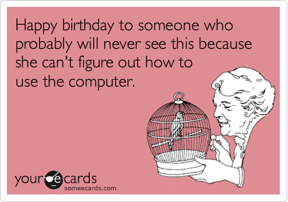 Happy birthday to someone who probably will never see this because she can't figure out how to use the computer.