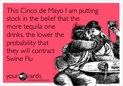 This Cinco de Mayo I am putting stock in the belief that themore tequila onedrinks, the lower theprobability thatthey will contractSwine Flu