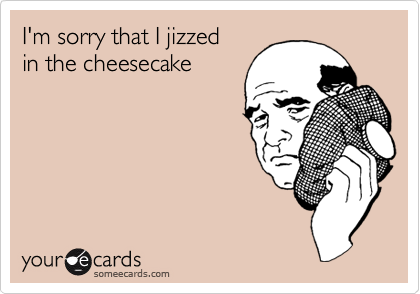 I'm sorry that I jizzed