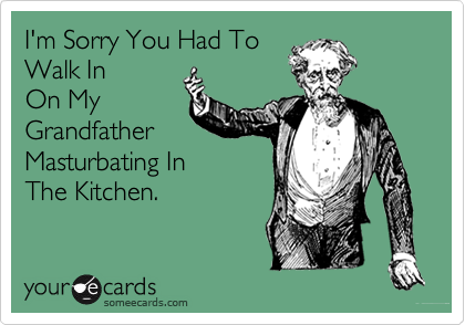 I'm Sorry You Had To Walk In  On My Grandfather Masturbating In The Kitchen.