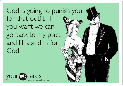 God is going to punish you for that outfit.  If you want we can go back to my place and I'll stand in for God.