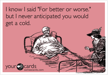"""I know I said """"For better or worse."""" but I never anticipated you would get a cold."""