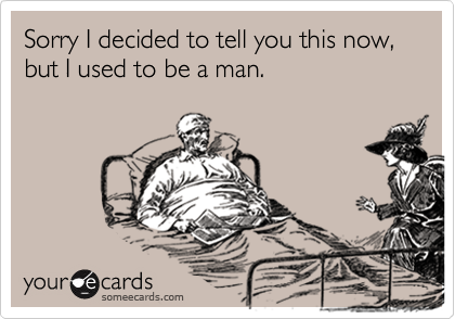 Sorry I decided to tell you this now, but I used to be a man.