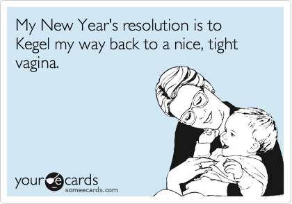 My New Year's resolution is to Kegel my way back to a nice, tight vagina.