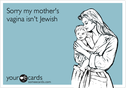 Sorry my mother's vagina isn't Jewish
