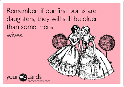 Remember, if our first borns are daughters, they will still be older than some mens wives.