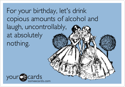For Your Birthday Lets Drink Copious Amounts Of Alcohol And Laugh Uncontrollably At