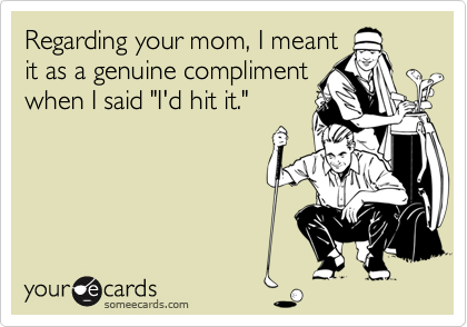 """Regarding your mom, I meant it as a genuine compliment when I said """"I'd hit it."""""""