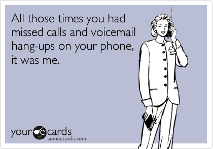 All those times you hadmissed calls and voicemailhang-ups on your phone,it was me.