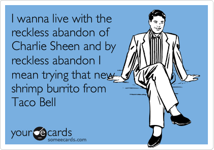 I wanna live with the reckless abandon of Charlie Sheen and by reckless abandon I mean trying that new shrimp burrito from Taco Bell