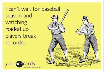 I can't wait for baseball season and watching roided up players break records...