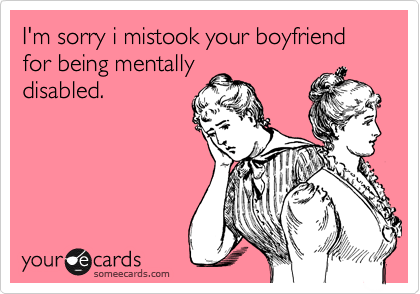 I'm sorry i mistook your boyfriend for being mentally