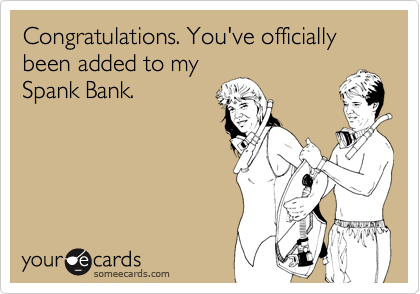 Congratulations. You've officially been added to my