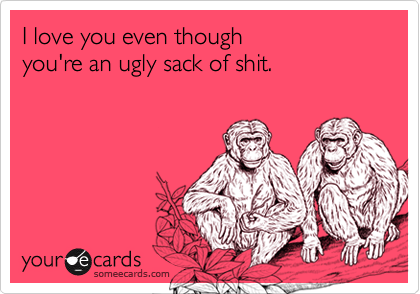 I love you even thoughyou're an ugly sack of shit.