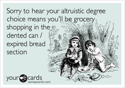 Sorry to hear your altruistic degree choice means you'll be grocery shopping in thedented can /expired breadsection