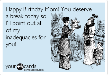Happy Birthday Mom! You deserve a break today so I'll point out all of my inadequacies for you!