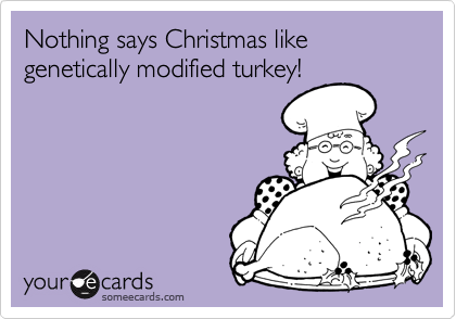 Nothing says Christmas like genetically modified turkey!