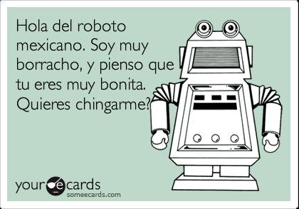 Hola del robotomexicano. Soy muyborracho, y pienso quetu eres muy bonita.Quieres chingarme?