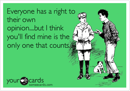 Everyone has a right to their own opinion....but I think you'll find mine is the only one that counts.