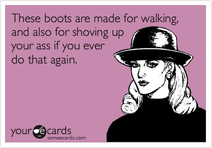 These boots are made for walking, and also for shoving up your ass if you ever do that again.
