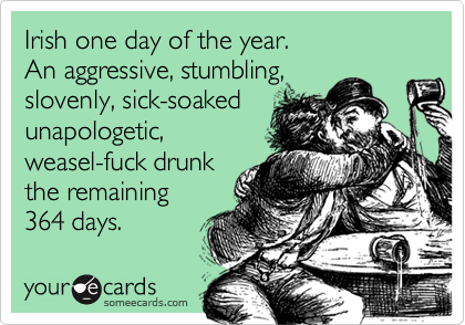 Irish one day of the year.  An aggressive, stumbling, slovenly, sick-soaked unapologetic,weasel-fuck drunk the remaining 364 days.